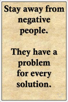 """Stay away from negative people. They have a problem for every solution.""  >> http://on-linebusiness.com/positive-quotes/"