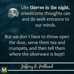 """Like thieves in the night, unwelcome thoughts can and do seek entrance to our minds. But we don't have to throw open the door, serve them tea and crumpets, and then tell them where the silverware is kept."" --Jeffrey R. Lds Quotes, Uplifting Quotes, Religious Quotes, Quotable Quotes, Great Quotes, Quotes To Live By, Inspirational Quotes, Change Quotes, Awesome Quotes"