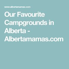 Our Favourite Campgrounds in Alberta - Albertamamas.com