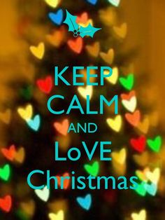 Keep calm and love Christmas the way it is supposed to be loved...
