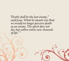 """""""Death shall be the last enemy,"""" said Jesus. What he meant was that we would no longer perceive death as an enemy. The spirit does not die, but rather enters new channels of life."""