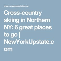 Cross-country skiing in Northern NY: 6 great places to go | NewYorkUpstate.com