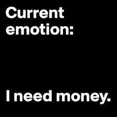 Current emotion: I need money.