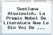 http://tecnoautos.com/wp-content/uploads/imagenes/tendencias/thumbs/svetlana-alexievich-la-premio-nobel-de-literatura-que-le-dio-voz-de.jpg Svetlana Alexievich. Svetlana Alexievich, la Premio Nobel de Literatura que le dio voz de ..., Enlaces, Imágenes, Videos y Tweets - http://tecnoautos.com/actualidad/svetlana-alexievich-svetlana-alexievich-la-premio-nobel-de-literatura-que-le-dio-voz-de/