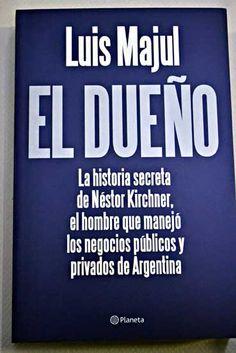 El dueño : la historia secreta de Néstor Kirchner, el hombre que manejó los negocios públicos y privados de Argentina / Luis Majul
