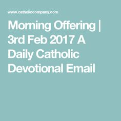 Morning Offering | 3rd Feb 2017 A Daily Catholic Devotional Email