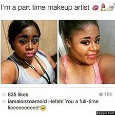 I'm a part time makeup artist  Hefah! You a full-time lieeeeeeeeee!