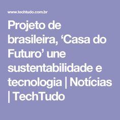 Projeto de brasileira, 'Casa do Futuro' une sustentabilidade e tecnologia | Notícias | TechTudo