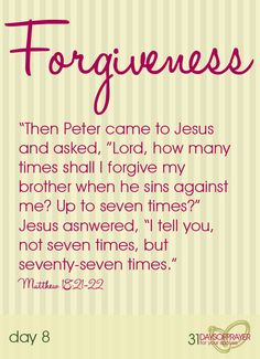 """Forgiveness """"Then Peter came up and said to him, """"Lord, how oftenwill my brother sin against me, and I forgive him?As many as seven times..."""