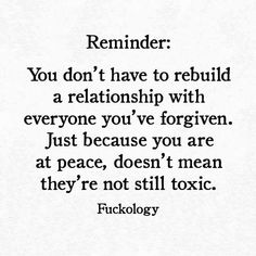 Reminder:  You don't have to rebuild a relationship with everyone you've forgiven.  Just because you are at peace, doesn't mean they're not still toxic.