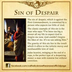 Sin of Despair. In the words of Pope Francis, God never tires of forgiving us. It is we who tire of asking Him. Great example of how sin is an affliction more than an escape. Catholic Theology, Catholic Religion, Catholic Quotes, Catholic Prayers, Roman Catholic Beliefs, Catholic Traditions, Catholic Catechism, Bible Prayers, Catholic Saints
