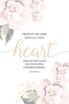 Trust in the Lord with all your heart and do not lean on your own understanding.