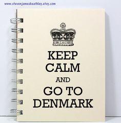 Keep Calm And Go To Denmark! Okay : ) Sounds like a plan!