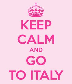 Keep Calm and Go to Italy!! ON IT!