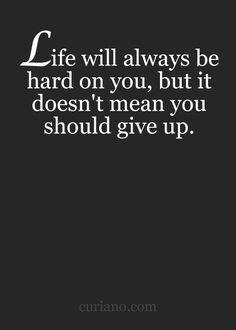 Life will always be hard on you, but it doesn't mean you should give up.