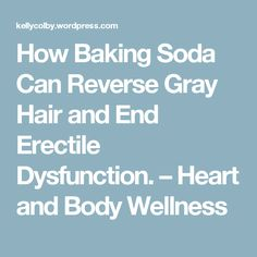 How Baking Soda Can Reverse Gray Hair and End Erectile Dysfunction. – Heart and Body Wellness