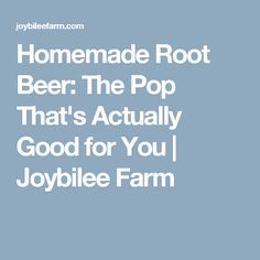 Homemade Root Beer: The Pop That's Actually Good for You | Joybilee Farm