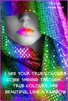 I see your true colours come shining through. True colours are beautiful like a rainbow.