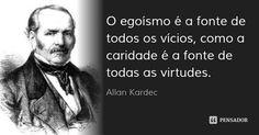 O egoísmo é a fonte de todos os vícios, como a caridade é a fonte de todas as virtudes. — Allan Kardec