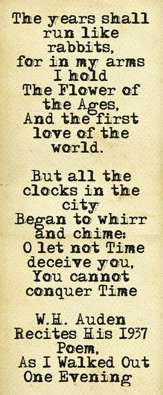 The years shall run like rabbits, for in my arms I hold The Flower of the Ages, And the first love of the world.'  But all the clocks in the city Began to whirr and chime: 'O let not Time deceive you, You cannot conquer Time  W.H. Auden Recites His 1937 Poem,  'As I Walked Out One Evening'