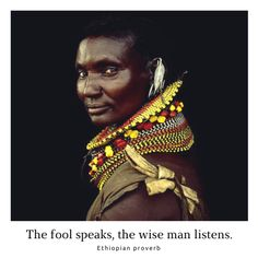 African Proverbs. African Wisdom. The fool speaks, the wise man listens. – Ethiopian proverb
