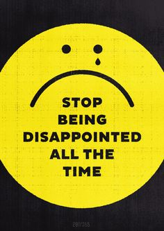 Stop being disappointed all the time.