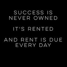 Success is never owned...it's rented...and rent is due every day - Inspiration, Motivational Quotes, Daily Motivation, Daily Quotes, Success Quotes, Positive Thinking, Positive Mindset, Personal Growth, Personal Development, Self Improvement, Think and Grow Rich, Napoleon Hill, Robert Kiyosaki, Rich Dad Poor Dad, Los Angeles, Miami, New York, Atlanta, Washington DC, Dallas, Houston, Toronto, California, Texas, Florida, Georgia