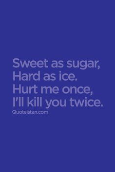 Sweet as sugar, hard as ice. Hurt me once, i'll kill you twice. #attitude #quote