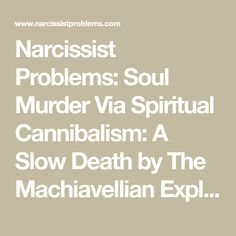 Narcissist Problems: Soul Murder Via Spiritual Cannibalism: A Slow Death by The Machiavellian Exploitation of One's Mind Abusive Relationship, Toxic Relationships, Narcissist And Empath, Victim Blaming, Sociopath, Emotional Abuse, Toxic People, Psychology, Death