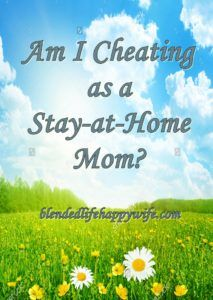 Am I Cheating as a Stay-at-home Mom? - Blended Life Happy Wife