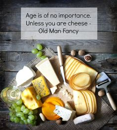 """""""Age is of no importance unless you are cheese"""""""
