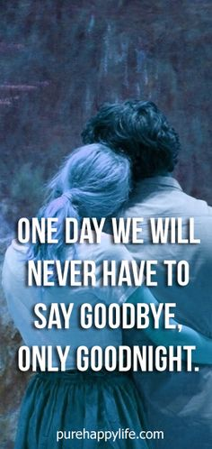 #life #quotes more on purehappylife.com - One day we will never have to say goodbye, only goodnight