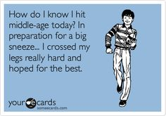 Funny Confession Ecard: How do I know I hit middle-age today? In preparation for a big sneeze... I crossed my legs really hard and hoped for the best.