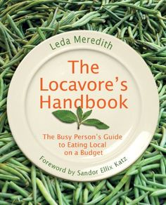 The Locavore's Handbook: The Busy Person's Guide to Eating Local on a Budget, by Leda Meredith.