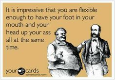 """""""It is impressive that you are flexible enough to have your foot in your mouth and your head up your ass all at the same time."""""""