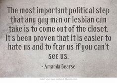 The most important political step that any gay man or lesbian can take is to come out of the closet. It's been proven that it is easier to hate us and to fear us if you can't see us.
