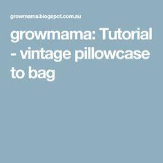 growmama: Tutorial - vintage pillowcase to bag
