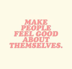 Make people feel good about themselves. #inspiration