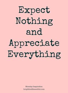 Expectations lead to disappointments. Appreciation leads to happiness.