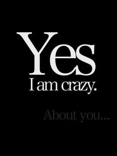 Yes, I am crazy...about YOU ;)
