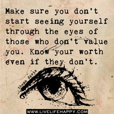 Make sure you don't start seeing yourself through the eyes of those who don't value you. Know your worth even if they don't. by deep life quotes