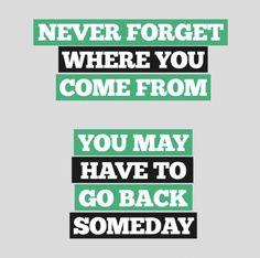"""""""Nunca te olvides de dónde vienes. Puede que tenga que volver algún día."""""""