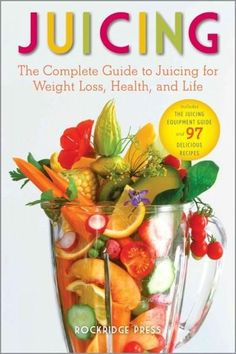 Juicing: The Complete Guide to Juicing for Weight Loss Health and Life - Includes the Juicing Equipment Guide a...