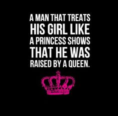 A man that treats his girl like a Princess shows that he was raised by a Queen
