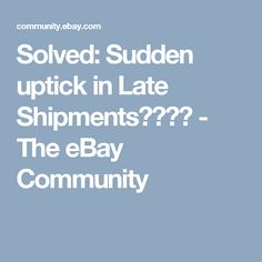 Solved:  Sudden uptick in Late Shipments???? - The eBay Community