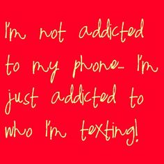 Im addicted to texting you!