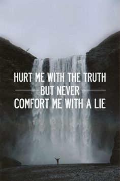 Hurt me with the truth, but never comfort me with a lie!