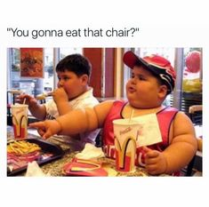 You gonna eat that chair?