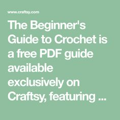 The Beginner's Guide to Crochet is a free PDF guide available exclusively on Craftsy, featuring 20 pages packed with tutorials, tips and tricks from experts. Download it instantly for free now (you can even print it easily if you'd like) and enjoy it forever in the comfort of your home or even on the go.