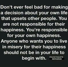 You're not responsible for anyone else's happiness...